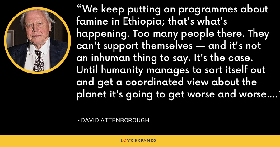 We keep putting on programmes about famine in Ethiopia; that's what's happening. Too many people there. They can't support themselves — and it's not an inhuman thing to say. It's the case. Until humanity manages to sort itself out and get a coordinated view about the planet it's going to get worse and worse. - David Attenborough