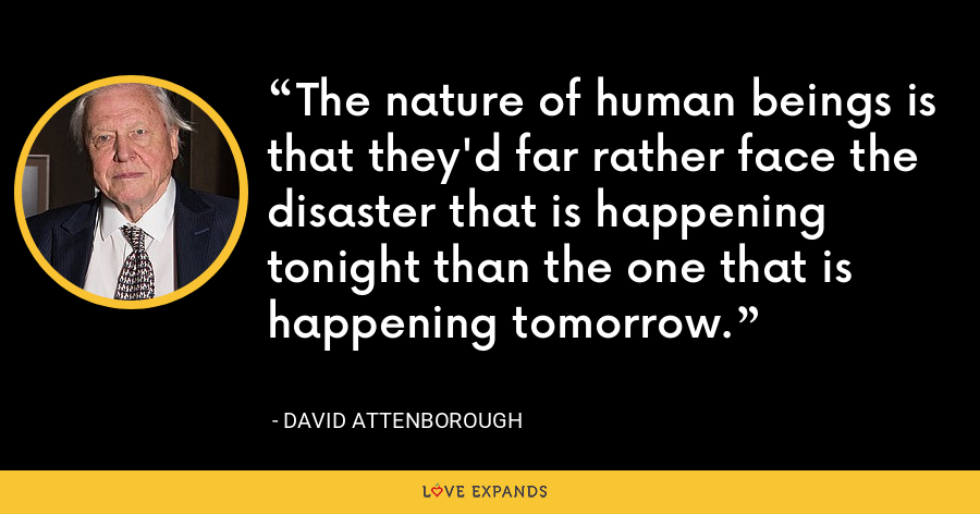 The nature of human beings is that they'd far rather face the disaster that is happening tonight than the one that is happening tomorrow. - David Attenborough
