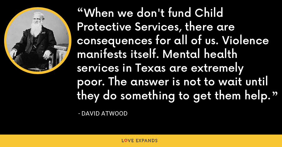 When we don't fund Child Protective Services, there are consequences for all of us. Violence manifests itself. Mental health services in Texas are extremely poor. The answer is not to wait until they do something to get them help. - David Atwood