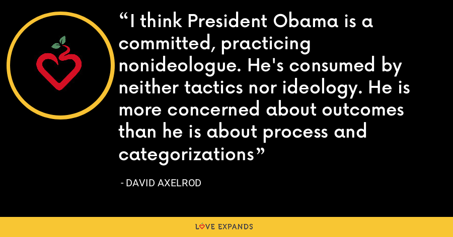I think President Obama is a committed, practicing nonideologue. He's consumed by neither tactics nor ideology. He is more concerned about outcomes than he is about process and categorizations - David Axelrod