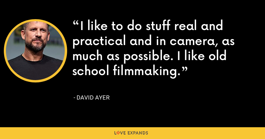I like to do stuff real and practical and in camera, as much as possible. I like old school filmmaking. - David Ayer