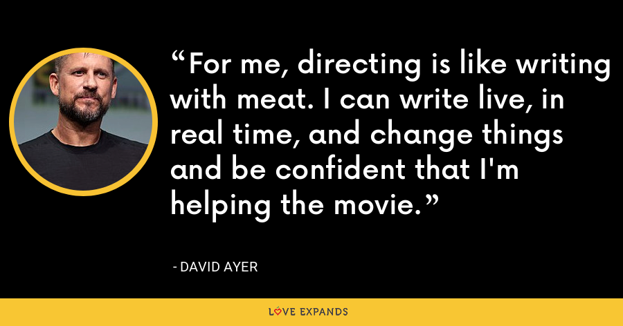 For me, directing is like writing with meat. I can write live, in real time, and change things and be confident that I'm helping the movie. - David Ayer