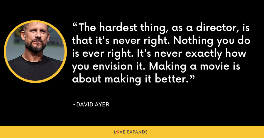 The hardest thing, as a director, is that it's never right. Nothing you do is ever right. It's never exactly how you envision it. Making a movie is about making it better. - David Ayer