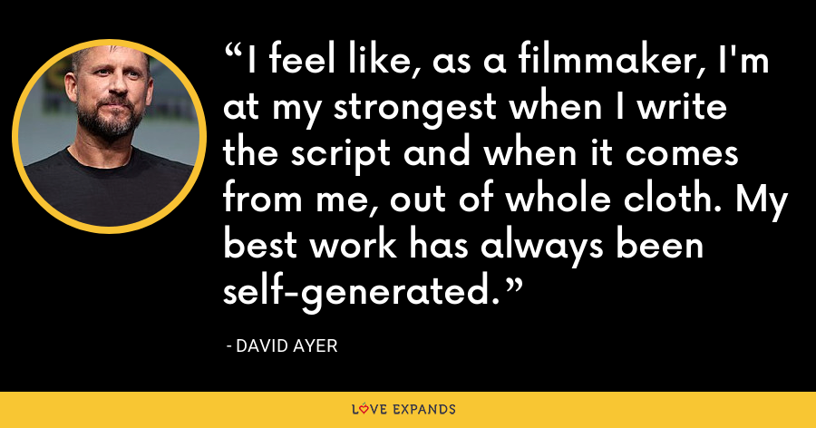 I feel like, as a filmmaker, I'm at my strongest when I write the script and when it comes from me, out of whole cloth. My best work has always been self-generated. - David Ayer