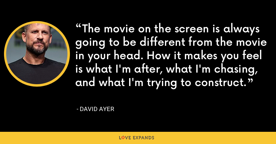 The movie on the screen is always going to be different from the movie in your head. How it makes you feel is what I'm after, what I'm chasing, and what I'm trying to construct. - David Ayer