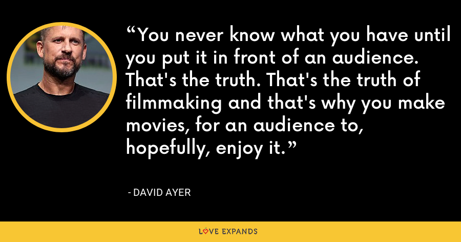 You never know what you have until you put it in front of an audience. That's the truth. That's the truth of filmmaking and that's why you make movies, for an audience to, hopefully, enjoy it. - David Ayer