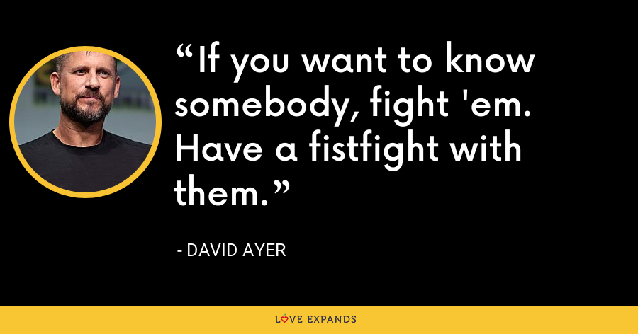 If you want to know somebody, fight 'em. Have a fistfight with them. - David Ayer