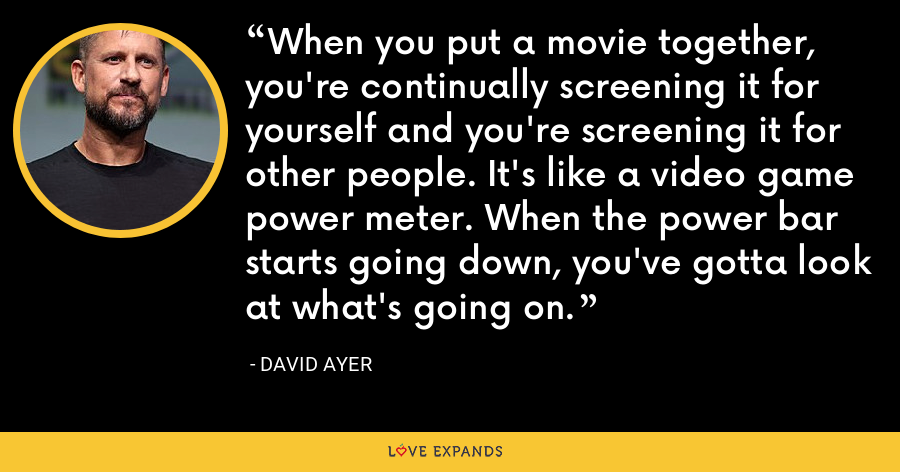 When you put a movie together, you're continually screening it for yourself and you're screening it for other people. It's like a video game power meter. When the power bar starts going down, you've gotta look at what's going on. - David Ayer
