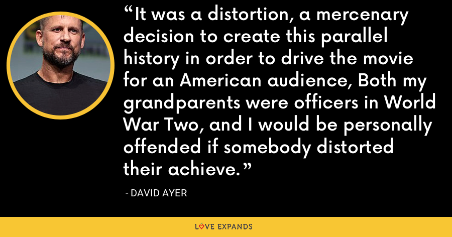 It was a distortion, a mercenary decision to create this parallel history in order to drive the movie for an American audience, Both my grandparents were officers in World War Two, and I would be personally offended if somebody distorted their achieve. - David Ayer