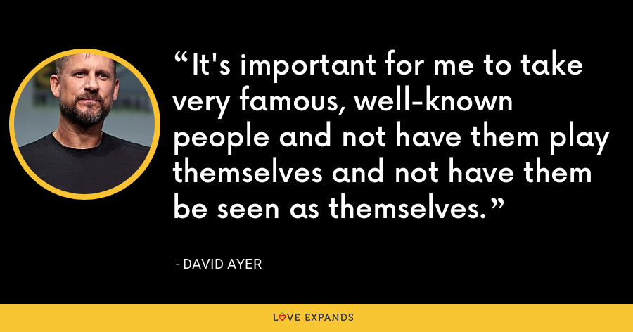 It's important for me to take very famous, well-known people and not have them play themselves and not have them be seen as themselves. - David Ayer