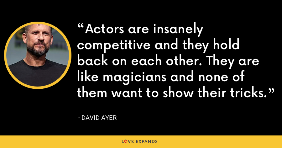 Actors are insanely competitive and they hold back on each other. They are like magicians and none of them want to show their tricks. - David Ayer
