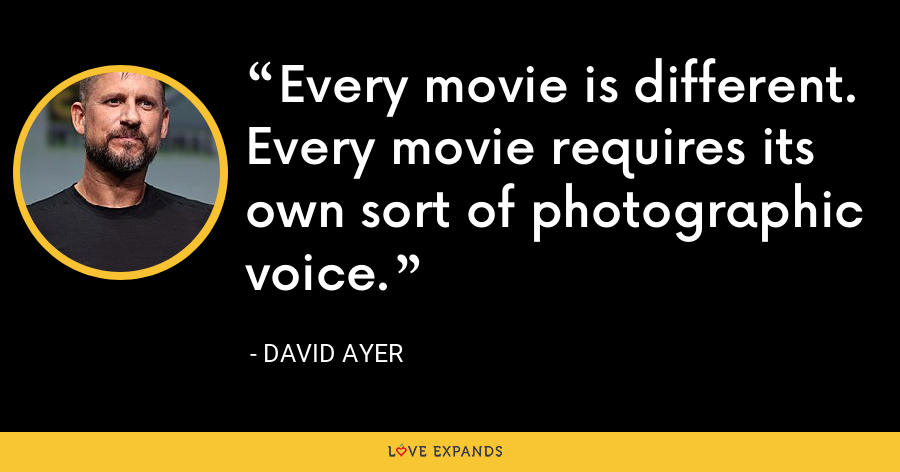 Every movie is different. Every movie requires its own sort of photographic voice. - David Ayer