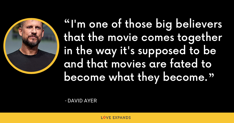 I'm one of those big believers that the movie comes together in the way it's supposed to be and that movies are fated to become what they become. - David Ayer