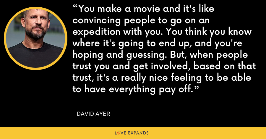 You make a movie and it's like convincing people to go on an expedition with you. You think you know where it's going to end up, and you're hoping and guessing. But, when people trust you and get involved, based on that trust, it's a really nice feeling to be able to have everything pay off. - David Ayer