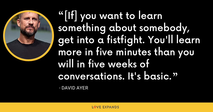 [If] you want to learn something about somebody, get into a fistfight. You'll learn more in five minutes than you will in five weeks of conversations. It's basic. - David Ayer