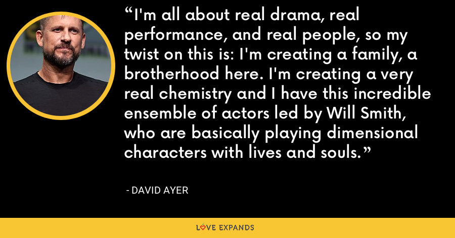 I'm all about real drama, real performance, and real people, so my twist on this is: I'm creating a family, a brotherhood here. I'm creating a very real chemistry and I have this incredible ensemble of actors led by Will Smith, who are basically playing dimensional characters with lives and souls. - David Ayer