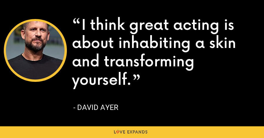 I think great acting is about inhabiting a skin and transforming yourself. - David Ayer