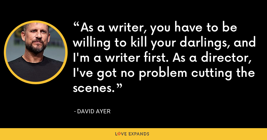 As a writer, you have to be willing to kill your darlings, and I'm a writer first. As a director, I've got no problem cutting the scenes. - David Ayer