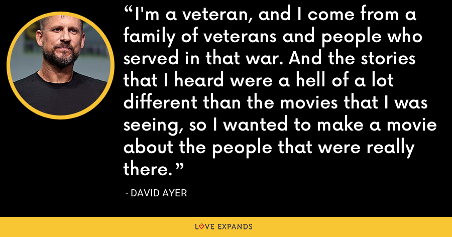 I'm a veteran, and I come from a family of veterans and people who served in that war. And the stories that I heard were a hell of a lot different than the movies that I was seeing, so I wanted to make a movie about the people that were really there. - David Ayer