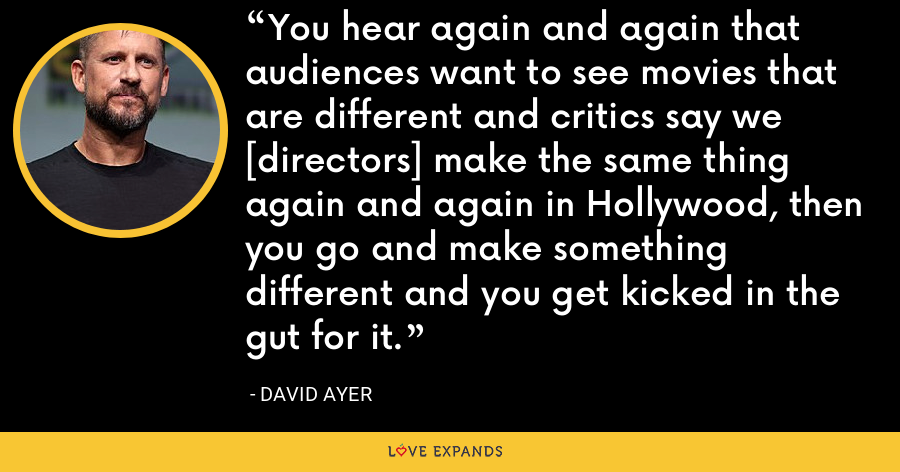 You hear again and again that audiences want to see movies that are different and critics say we [directors] make the same thing again and again in Hollywood, then you go and make something different and you get kicked in the gut for it. - David Ayer