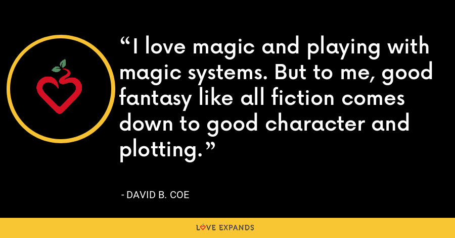 I love magic and playing with magic systems. But to me, good fantasy like all fiction comes down to good character and plotting. - David B. Coe