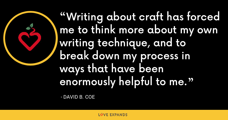 Writing about craft has forced me to think more about my own writing technique, and to break down my process in ways that have been enormously helpful to me. - David B. Coe