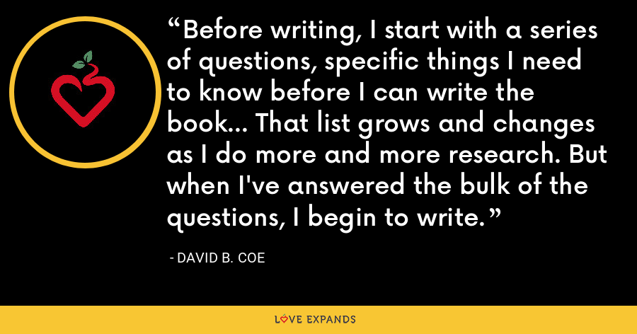 Before writing, I start with a series of questions, specific things I need to know before I can write the book... That list grows and changes as I do more and more research. But when I've answered the bulk of the questions, I begin to write. - David B. Coe