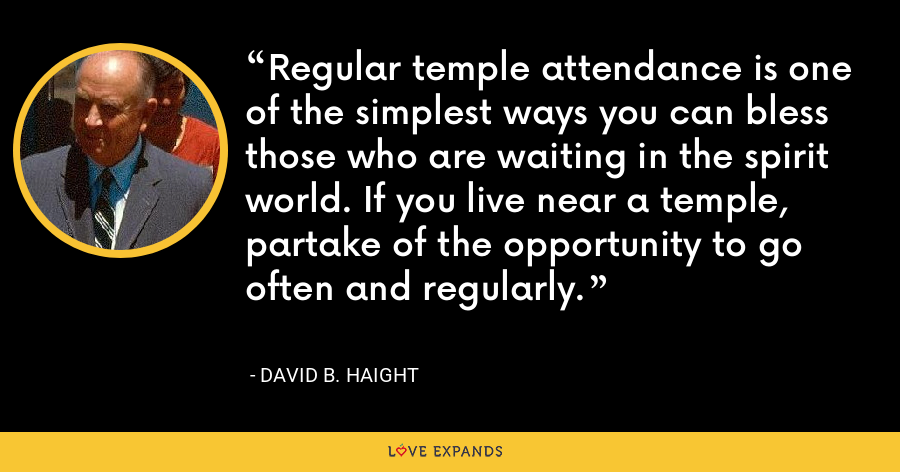Regular temple attendance is one of the simplest ways you can bless those who are waiting in the spirit world. If you live near a temple, partake of the opportunity to go often and regularly. - David B. Haight