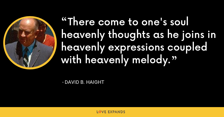 There come to one's soul heavenly thoughts as he joins in heavenly expressions coupled with heavenly melody. - David B. Haight
