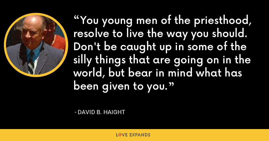 You young men of the priesthood, resolve to live the way you should. Don't be caught up in some of the silly things that are going on in the world, but bear in mind what has been given to you. - David B. Haight
