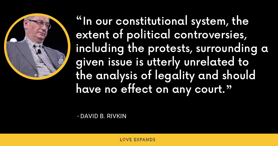 In our constitutional system, the extent of political controversies, including the protests, surrounding a given issue is utterly unrelated to the analysis of legality and should have no effect on any court. - David B. Rivkin