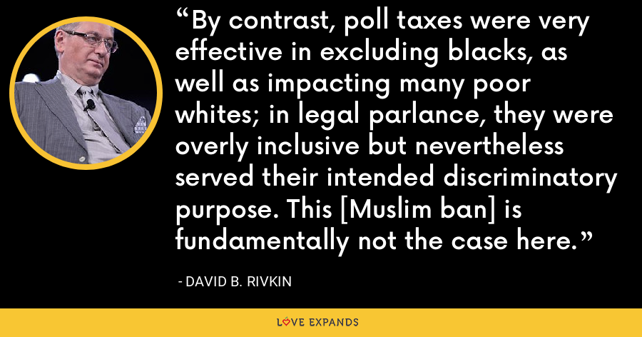 By contrast, poll taxes were very effective in excluding blacks, as well as impacting many poor whites; in legal parlance, they were overly inclusive but nevertheless served their intended discriminatory purpose. This [Muslim ban] is fundamentally not the case here. - David B. Rivkin