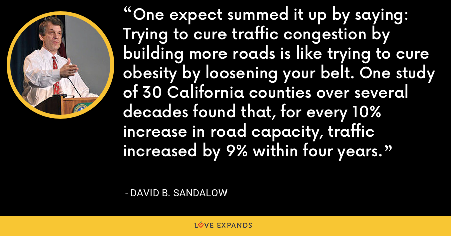One expect summed it up by saying: Trying to cure traffic congestion by building more roads is like trying to cure obesity by loosening your belt. One study of 30 California counties over several decades found that, for every 10% increase in road capacity, traffic increased by 9% within four years. - David B. Sandalow
