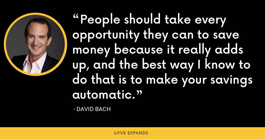 People should take every opportunity they can to save money because it really adds up, and the best way I know to do that is to make your savings automatic. - David Bach
