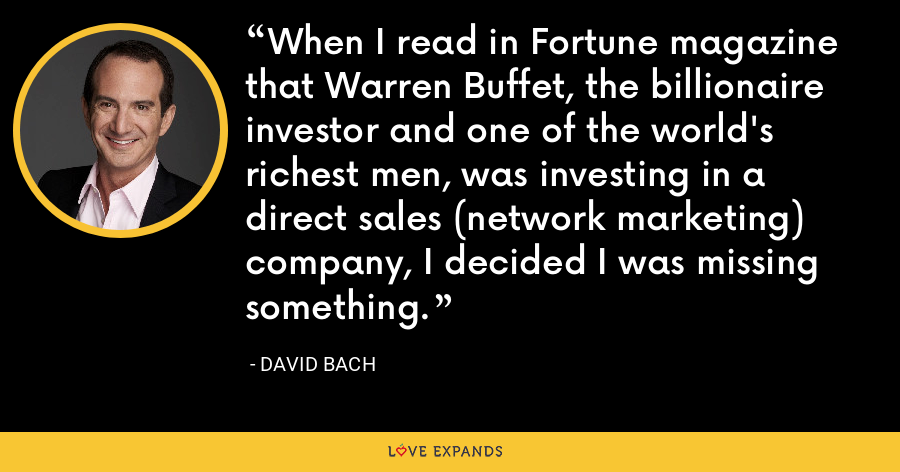 When I read in Fortune magazine that Warren Buffet, the billionaire investor and one of the world's richest men, was investing in a direct sales (network marketing) company, I decided I was missing something. - David Bach