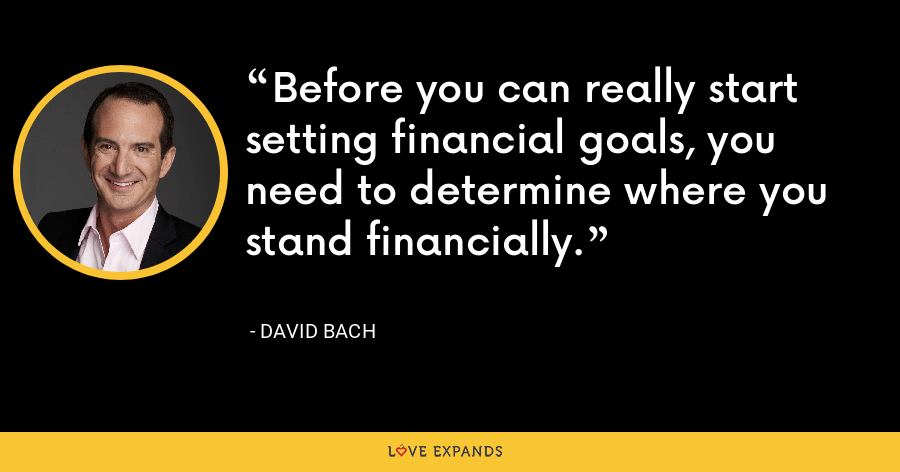 Before you can really start setting financial goals, you need to determine where you stand financially. - David Bach