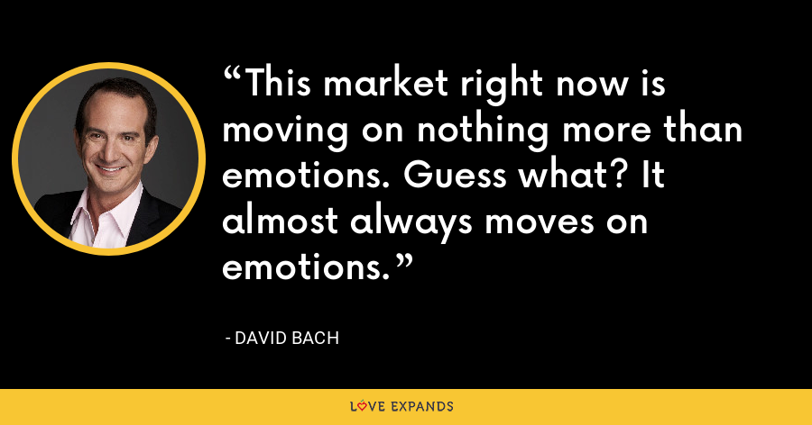 This market right now is moving on nothing more than emotions. Guess what? It almost always moves on emotions. - David Bach