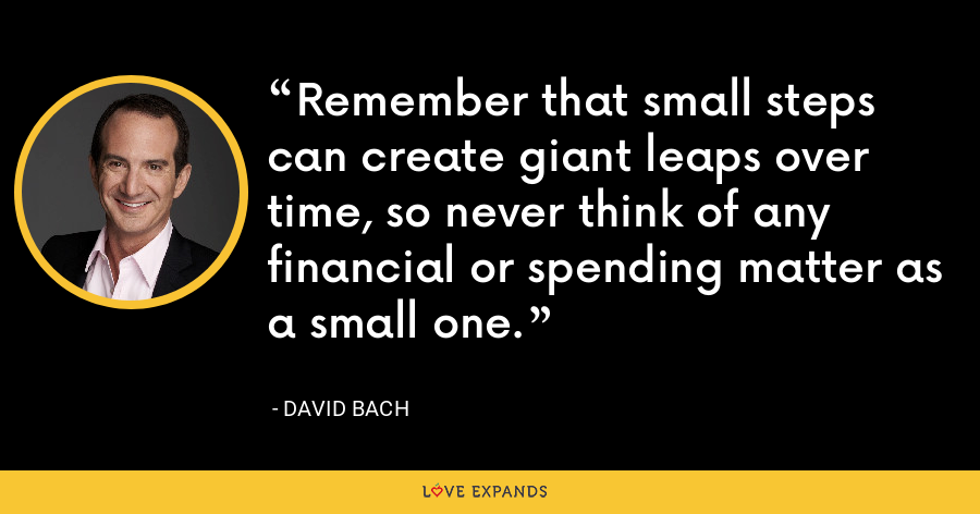 Remember that small steps can create giant leaps over time, so never think of any financial or spending matter as a small one. - David Bach
