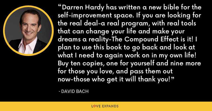 Darren Hardy has written a new bible for the self-improvement space. If you are looking for the real deal-a real program, with real tools that can change your life and make your dreams a reality-The Compound Effect is it! I plan to use this book to go back and look at what I need to again work on in my own life! Buy ten copies, one for yourself and nine more for those you love, and pass them out now-those who get it will thank you! - David Bach
