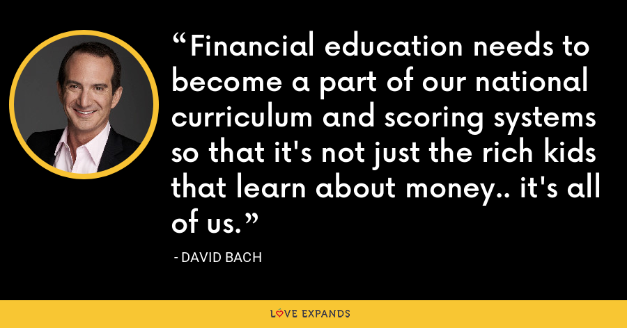 Financial education needs to become a part of our national curriculum and scoring systems so that it's not just the rich kids that learn about money.. it's all of us. - David Bach