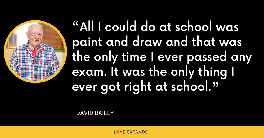 All I could do at school was paint and draw and that was the only time I ever passed any exam. It was the only thing I ever got right at school. - David Bailey