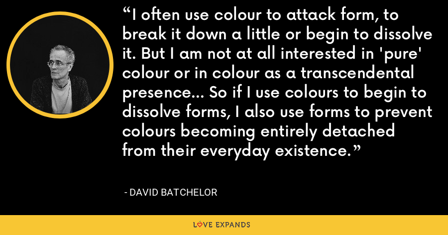 I often use colour to attack form, to break it down a little or begin to dissolve it. But I am not at all interested in 'pure' colour or in colour as a transcendental presence... So if I use colours to begin to dissolve forms, I also use forms to prevent colours becoming entirely detached from their everyday existence. - David Batchelor