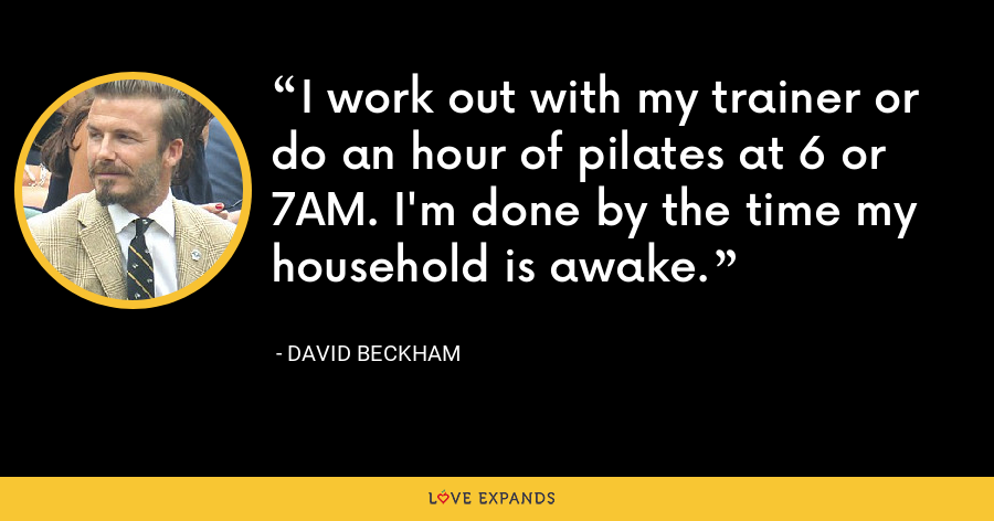 I work out with my trainer or do an hour of pilates at 6 or 7AM. I'm done by the time my household is awake. - David Beckham