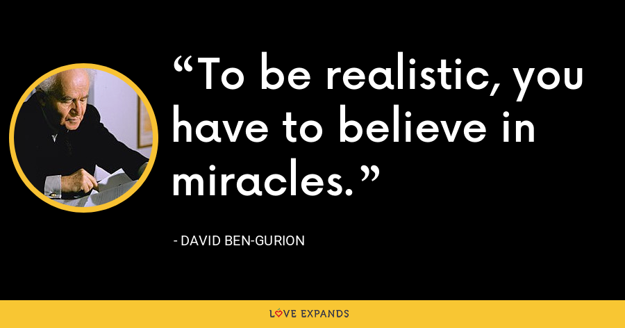 To be realistic, you have to believe in miracles. - David Ben-Gurion