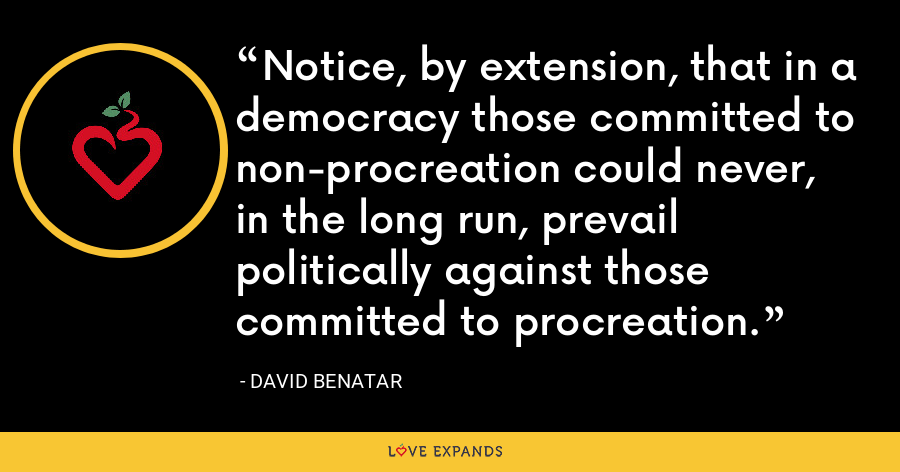 Notice, by extension, that in a democracy those committed to non-procreation could never, in the long run, prevail politically against those committed to procreation. - David Benatar