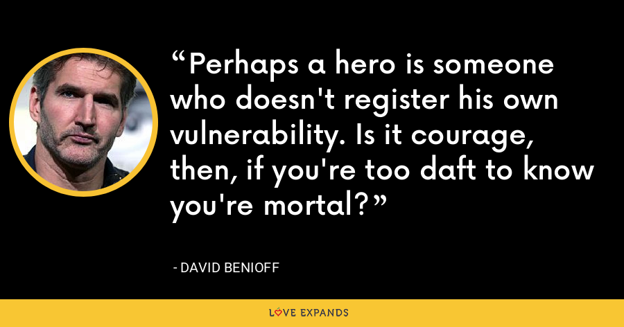 Perhaps a hero is someone who doesn't register his own vulnerability. Is it courage, then, if you're too daft to know you're mortal? - David Benioff