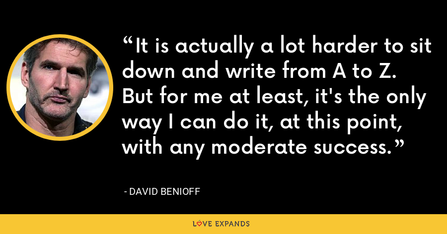 It is actually a lot harder to sit down and write from A to Z. But for me at least, it's the only way I can do it, at this point, with any moderate success. - David Benioff