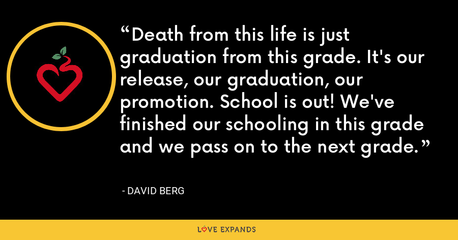 Death from this life is just graduation from this grade. It's our release, our graduation, our promotion. School is out! We've finished our schooling in this grade and we pass on to the next grade. - David Berg