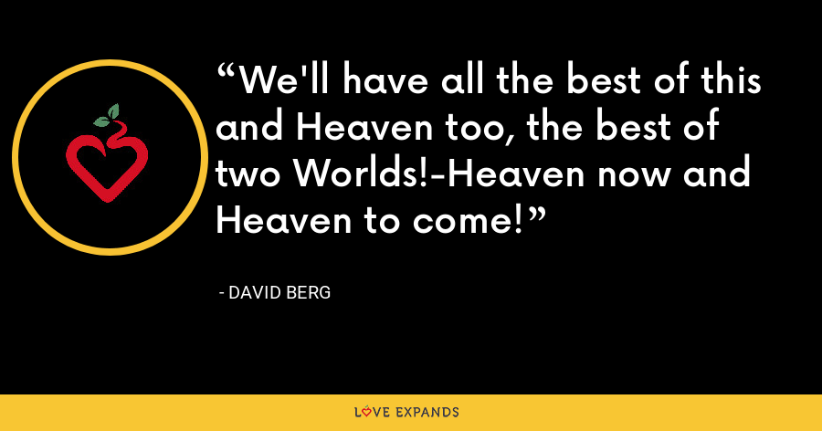 We'll have all the best of this and Heaven too, the best of two Worlds!-Heaven now and Heaven to come! - David Berg