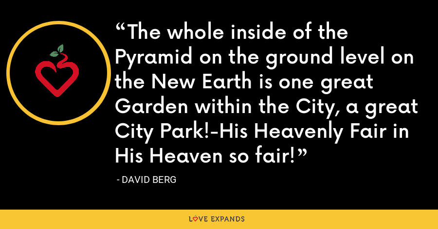 The whole inside of the Pyramid on the ground level on the New Earth is one great Garden within the City, a great City Park!-His Heavenly Fair in His Heaven so fair! - David Berg
